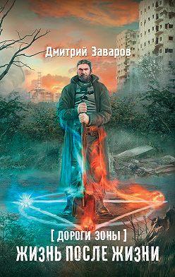 Дмитрий Заваров - Дороги Зоны. Жизнь после жизни