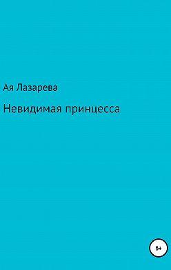 Ая Лазарева - Невидимая принцесса
