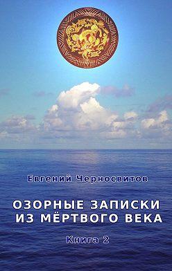 Евгений Черносвитов - Озорные записки из мертвого века. Книга2