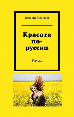 Виталий Новиков - Красота по-русски. Роман