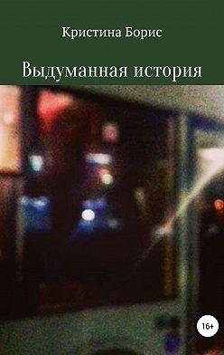 Кристина Борис - Выдуманная история