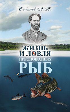 Леонид Сабанеев - Жизнь и ловля пресноводных рыб