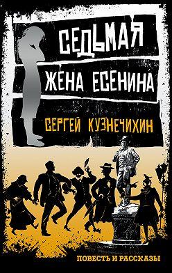 Сергей Кузнечихин - Седьмая жена Есенина (сборник)