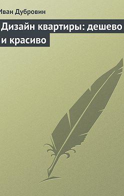 Иван Дубровин - Дизайн квартиры: дешево и красиво