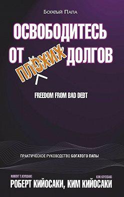 Роберт Кийосаки - Освободитесь отплохих долгов