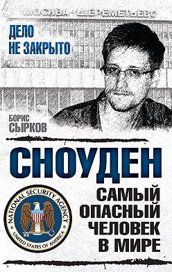 Борис Сырков - Сноуден: самый опасный человек в мире