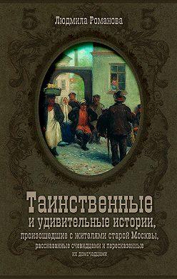 Людмила Романова - Таинственные и удивительные истории, произошедшие с жителями старой Москвы, рассказанные очевидцами и пересказанные их домочадцами
