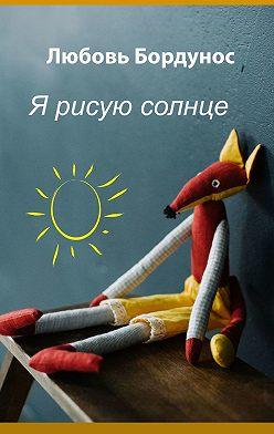 Любовь Бордунос - Я рисую солнце. Стихи для детей и родителей