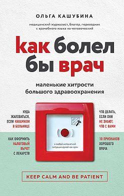 Ольга Кашубина - Как болел бы врач: маленькие хитрости большого здравоохранения