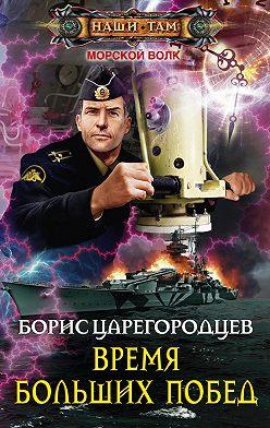 Борис Царегородцев - Время больших побед
