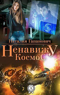 Наталия Гапанович - Ненавижу космос