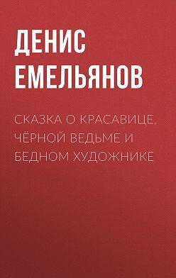 Денис Емельянов - Сказка о красавице, чёрной ведьме и бедном художнике