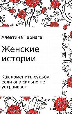 Алевтина Гарнага - Женские истории. Как изменить судьбу, если она сильно не устраивает