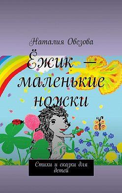Наталия Овезова - Ёжик– маленькие ножки. Стихи исказки для детей