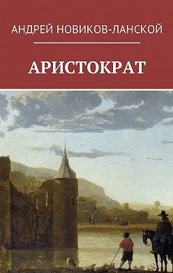 Андрей Новиков-Ланской - Аристократ