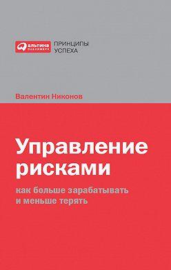 Валентин Никонов - Управление рисками. Как больше зарабатывать и меньше терять