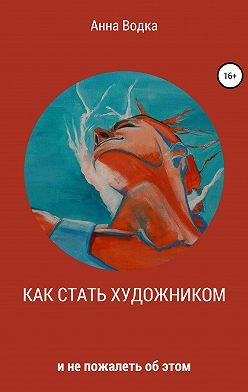 Анна Водка - Как стать художником и не пожалеть об этом