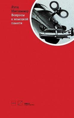 Лутц Нитхаммер - Вопросы к немецкой памяти. Статьи по устной истории