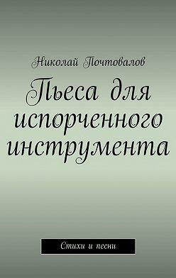 Николай Почтовалов - Пьеса для испорченного инструмента… Стихи ипесни