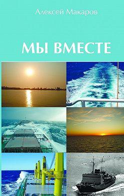 Алексей Макаров - Мы вместе. Сборник рассказов