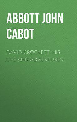 John Abbott - David Crockett: His Life and Adventures