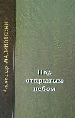 Александр Малиновский - Под открытым небом. Проза в 2-х томах. Том 2