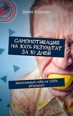 Джим Роджерс - Самомотивация на100% результат за10дней. Замотивируй себя на100% результат!