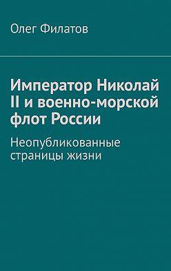 Олег Филатов - Император Николай II ивоенно-морской флот России. Неопубликованные страницы жизни