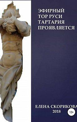 Елена Скорикова - Эфирный тор Руси – Тартария проявляется
