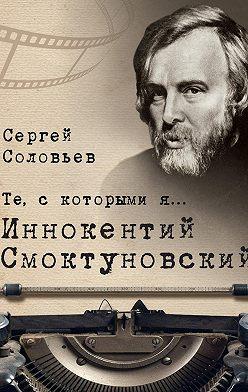 Сергей Соловьев - Те, с которыми я… Иннокентий Смоктуновский