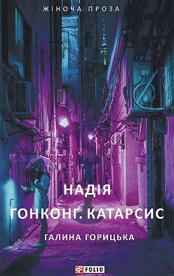 Галина Горицька - Надія. Гонконґ. Катарсис