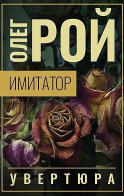 Олег Рой - Имитатор. Книга первая. Увертюра
