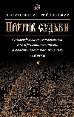 Григорий Нисский - Против судьбы. Опровержение астрологии с ее представлениями о власти звезд над жизнью человека
