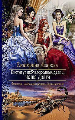 Екатерина Азарова - Институт неблагородных девиц. Чаша долга