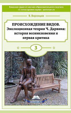 Владимир Воронцов - Происхождение видов. Эволюционная теория Ч. Дарвина: история возникновения и первая критика