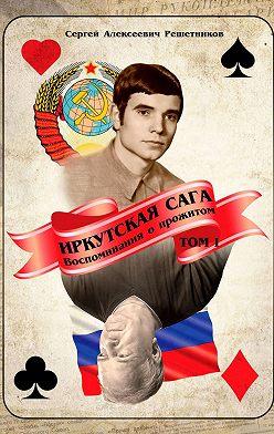 Сергей Решетников - Иркутская сага. Воспоминания о прожитом. Том 1