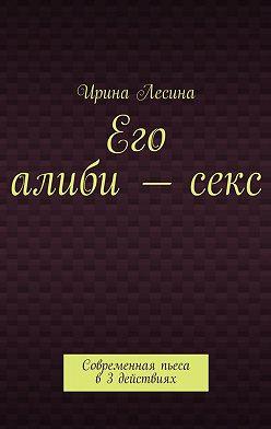Ирина Лесина - Его алиби–секс. Современная пьеса в 3 действиях