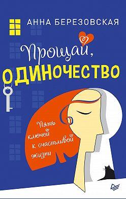 Анна Березовская - Прощай, одиночество. Пять ключей к счастливой жизни