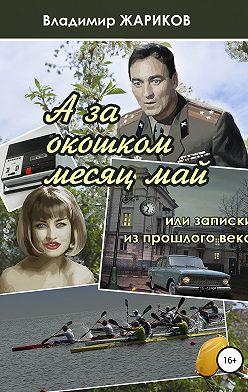 Владимир Жариков - А за окошком месяц май, или Записки из прошлого века