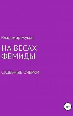 Владимир Жуков - На весах Фемиды. Судебные очерки
