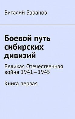Виталий Баранов - Боевой путь сибирских дивизий. Великая Отечественная война 1941—1945. Книга первая