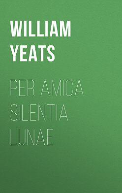William Butler Yeats - Per Amica Silentia Lunae