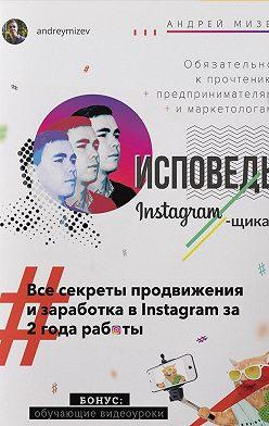 Андрей Мизев - Исповедь Instagram`щика. Все секреты продвижения изаработка вInstagram за2года работы