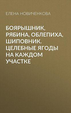 Елена Новиченкова - Боярышник, рябина, облепиха, шиповник. Целебные ягоды на каждом участке