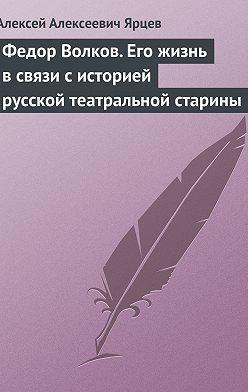 Алексей Ярцев - Федор Волков. Его жизнь в связи с историей русской театральной старины