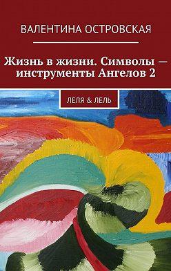 Валентина Островская - Жизнь вжизни. Символы– инструменты Ангелов2