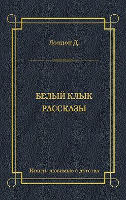 Джек Лондон - Белый Клык. Рассказы