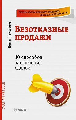 Денис Нежданов - Безотказные продажи: 10 способов заключения сделок