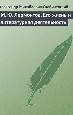 Александр Скабичевский - М. Ю. Лермонтов. Его жизнь и литературная деятельность