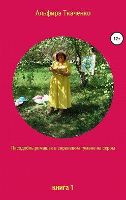 Альфира Ткаченко - Пасодобль ромашек в сиреневом тумане на сером. Книга 1
